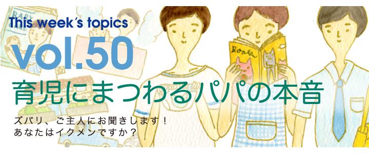 Vol.50 育児にまつわるパパの本音
