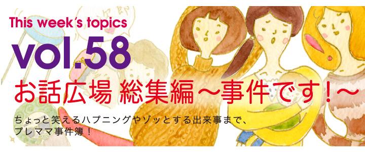 Vol.58 お話広場 総集編 〜 事件です!〜 ちょっと笑えるハプニングやゾッとする出来事まで、プレママ事件簿!