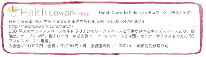 Hatch Cowork+KIDs(ハッチコワーク プラスキッズ) 住所:東京都 港区 赤坂4-9-25 新東洋赤坂ビル5階 TEL:03-3479-0073 http://hatchcowork.com/hatch/ 200平米のオフィススペースの中に50人分のワークスペースと子供が遊べるキッズスペースあり。会議室、ケーブルwifi、個人ロッカーなど完備で、ワークスペースとは別にセミナーやクラスを行える90平米のスペースも用意。 入会金/10,000円 会費:20,000円/月 会議室利用:1,000/h  郵便物受け取り可