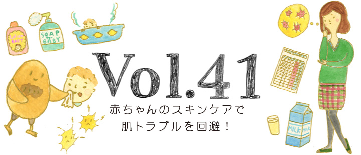 vol.41 赤ちゃんのスキンケアで肌トラブルを回避!